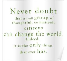 """""""Never doubt that a small group of thoughtful, committed, citizens can change the world. Indeed, it is the only thing that ever has."""" - Quote Poster"""