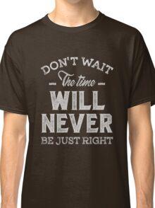 Don't Wait - Inspirational Quotes. Classic T-Shirt