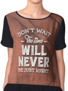 Don't Wait - Inspirational Quotes. Chiffon Top