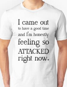 """""""I came out to have a good time and I'm honestly feeling so attacked right now""""  Unisex T-Shirt"""