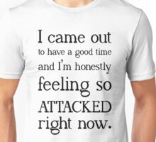"""I came out to have a good time and I'm honestly feeling so attacked right now""  Unisex T-Shirt"