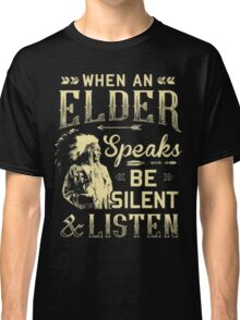 NATIVE AMERICAN WHEN AN ELDER SPEAKS BE SILENT AND LISTEN Classic T-Shirt