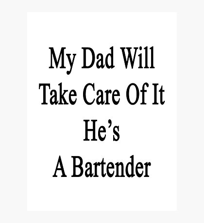 My Dad Will Take Care Of It He's A Bartender  Photographic Print