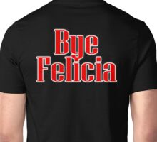 Bye Felicia, Disrespect, insult, put down, goodbye Unisex T-Shirt