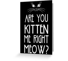 Are You Kitten Me Right Meow? Greeting Card