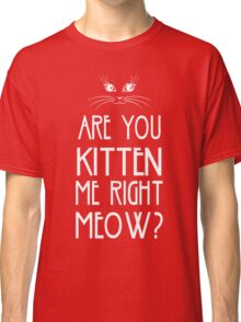 Are You Kitten Me Right Meow? Classic T-Shirt