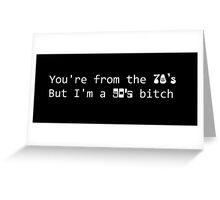 You're from the 70's but I'm a 90's b*tch Greeting Card