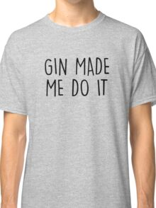 GIn made me do it Classic T-Shirt