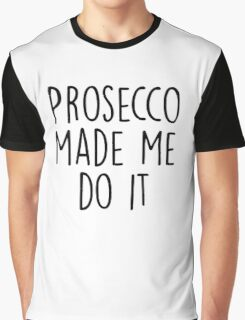 Prosecco made me do it Graphic T-Shirt