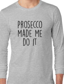 Prosecco made me do it Long Sleeve T-Shirt