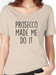 Prosecco made me do it Women's Relaxed Fit T-Shirt