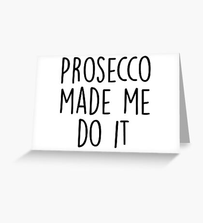 Prosecco made me do it Greeting Card