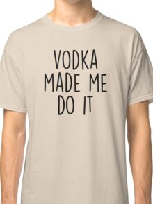 Vodka made me do it Classic T-Shirt