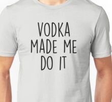Vodka made me do it Unisex T-Shirt