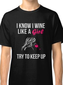 I know i wine like a girl try to keep up Classic T-Shirt