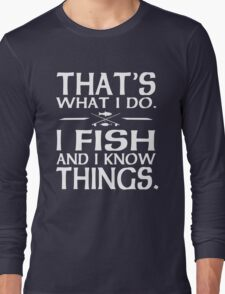 That's what I Do I fish and I know things Long Sleeve T-Shirt