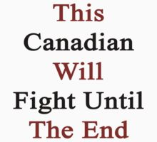 This Canadian Will Fight Until The End  by supernova23