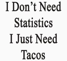 I Don't Need Statistics I Just Need Tacos  by supernova23