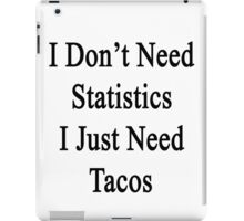 I Don't Need Statistics I Just Need Tacos  iPad Case/Skin