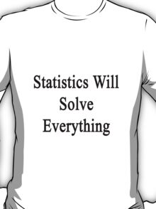 Statistics Will Solve Everything  T-Shirt