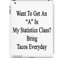 "Want An ""A"" In My Statistics Class? Bring Tacos Everyday  iPad Case/Skin"