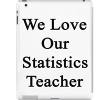 We Love Our Statistics Teacher  iPad Case/Skin