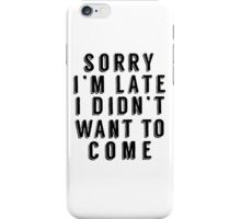 Sorry I'm Late I Didn't Want To Come Funny T-Shirt iPhone Case/Skin