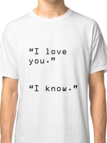 """I Love You"" ""I Know"" Classic T-Shirt"