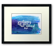 Ordinary life does not interest me Framed Print