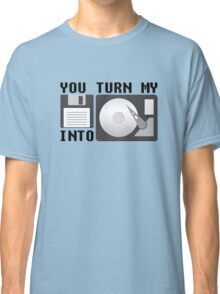 You turn my floppy disk into hard drive Classic T-Shirt