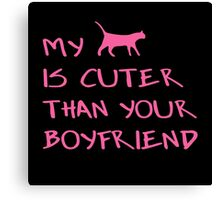 MY CAT IS CUTER THAN YOUR BOYFRIEND Canvas Print