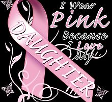 I Wear Pink Because I Love My Daughter by magiktees