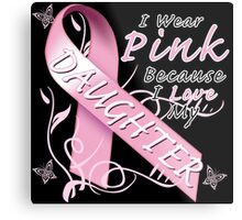 I Wear Pink Because I Love My Daughter Metal Print
