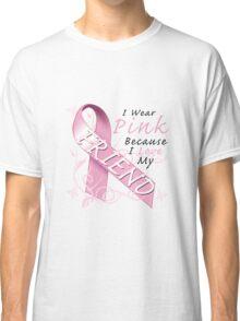 I Wear Pink Because I Love My Friend Classic T-Shirt