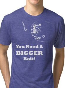 You Need A Bigger Bait Tri-blend T-Shirt