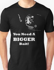You Need A Bigger Bait Unisex T-Shirt