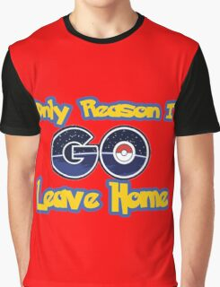 Pokemon Go- Only Reason I Leave Home Graphic T-Shirt