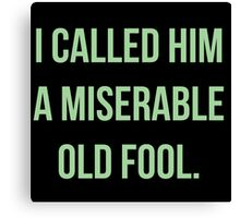 I Called Him A Miserable Old Fool Canvas Print
