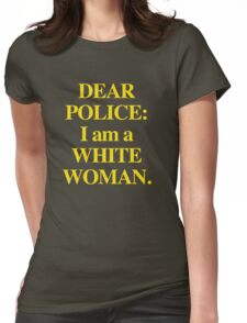 Dear Police: I am a White Woman Womens Fitted T-Shirt