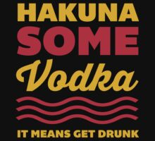 Hakuna Some Vodka by radquoteshirts