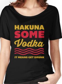 Hakuna Some Vodka Women's Relaxed Fit T-Shirt