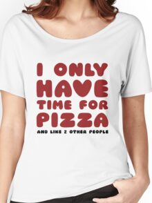 I Only Have Time For Pizza Women's Relaxed Fit T-Shirt