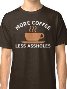 More Coffee, Less Assholes Classic T-Shirt