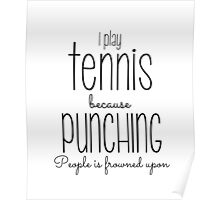 I Play Tennis Because Punching People Is Frowned Upon Poster