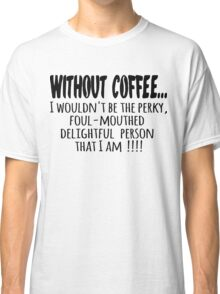 Without Coffee... Classic T-Shirt