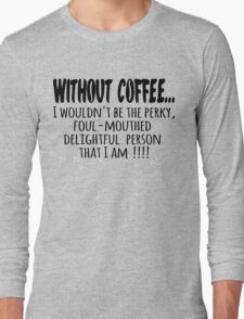 Without Coffee... Long Sleeve T-Shirt