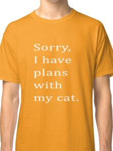 Sorry, I have plans with my cat. Classic T-Shirt