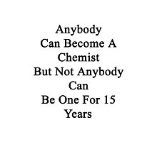 Anybody Can Become A Chemist But Not Anybody Can Be One For 15 Years  Photographic Print
