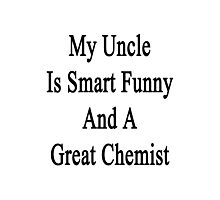 My Uncle Is Smart Funny And A Great Chemist Photographic Print