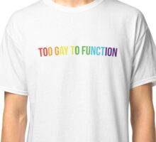 Too gay to function Classic T-Shirt